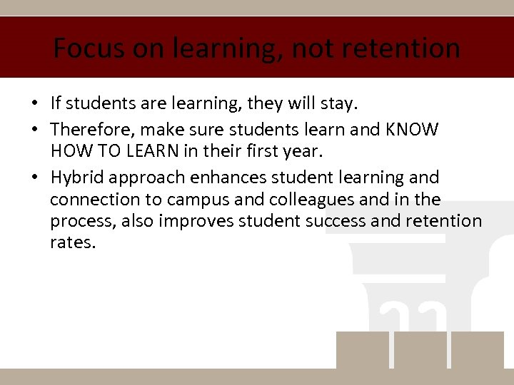 Focus on learning, not retention • If students are learning, they will stay. •