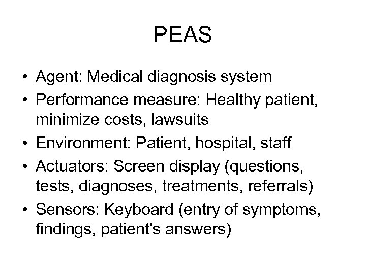 PEAS • Agent: Medical diagnosis system • Performance measure: Healthy patient, minimize costs, lawsuits
