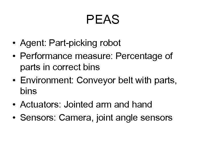 PEAS • Agent: Part-picking robot • Performance measure: Percentage of parts in correct bins