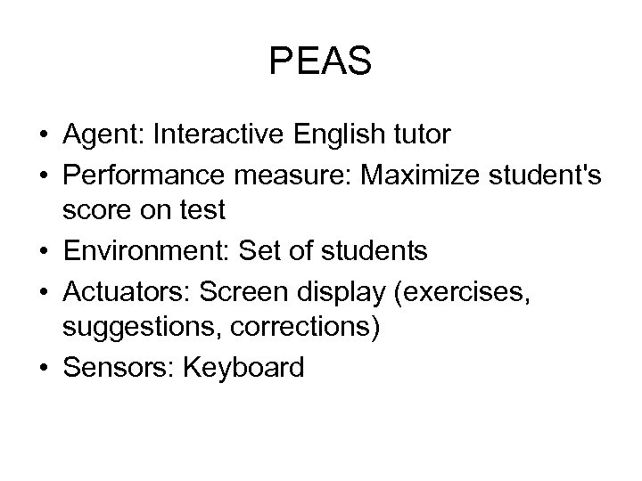 PEAS • Agent: Interactive English tutor • Performance measure: Maximize student's score on test