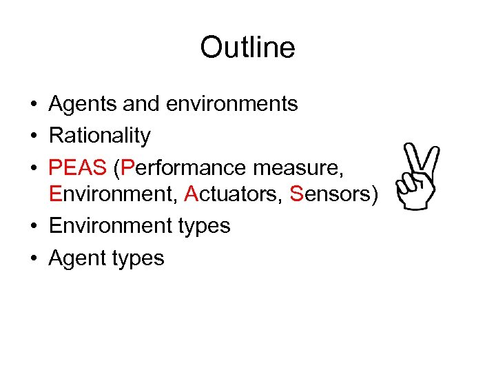 Outline • Agents and environments • Rationality • PEAS (Performance measure, Environment, Actuators, Sensors)