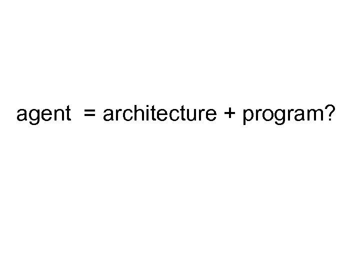 agent = architecture + program?