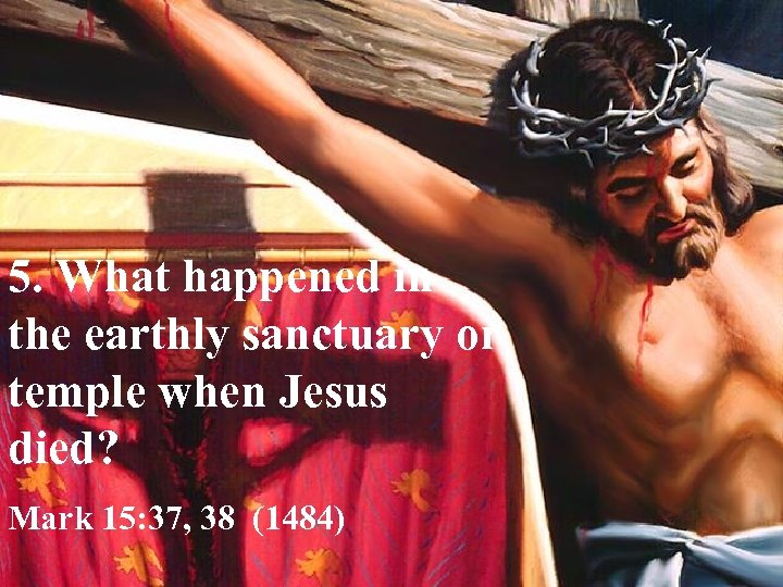 5. What happened in the earthly sanctuary or temple when Jesus died? Mark 15:
