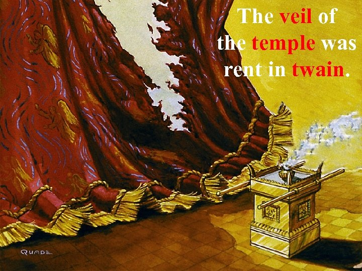 The veil of the temple was rent in twain.