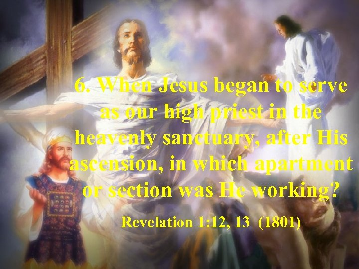 6. When Jesus began to serve as our high priest in the heavenly sanctuary,