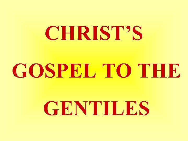 CHRIST'S GOSPEL TO THE GENTILES