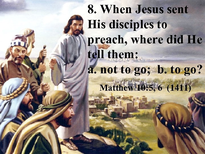 8. When Jesus sent His disciples to preach, where did He tell them: a.