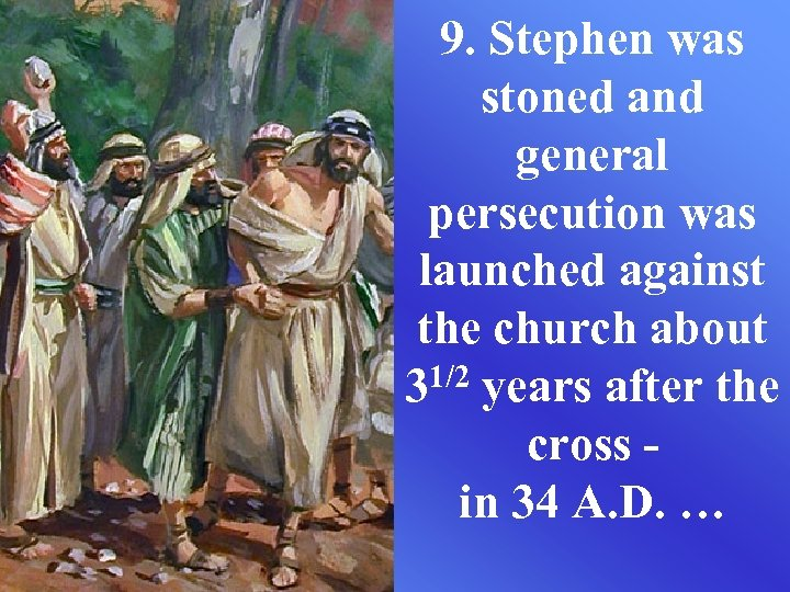9. Stephen was stoned and general persecution was launched against the church about 31/2