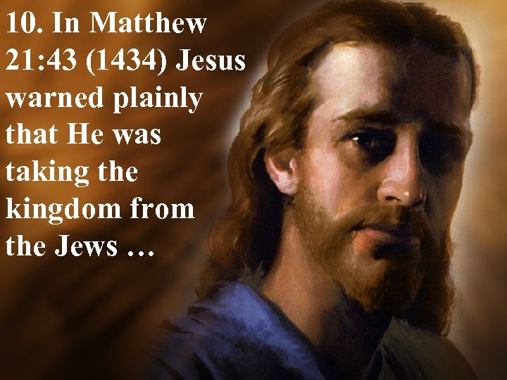 10. In Matthew 21: 43 (1434) Jesus warned plainly that He was taking the