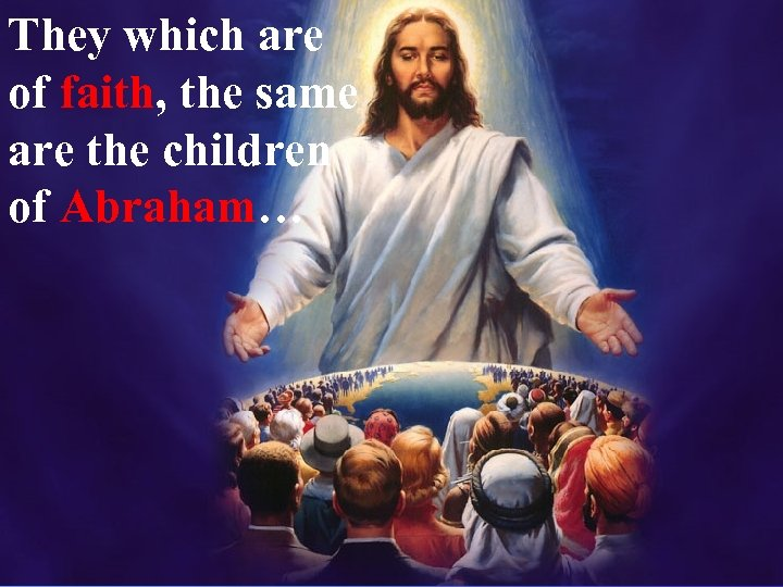 They which are of faith, the same are the children of Abraham…