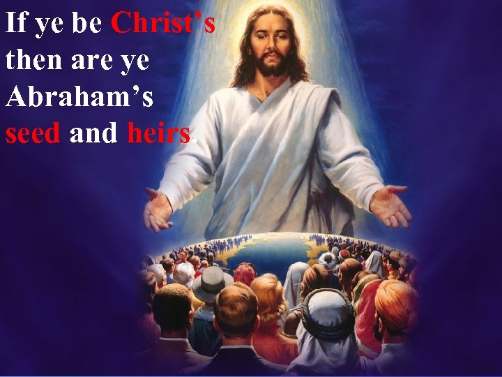 If ye be Christ's then are ye Abraham's seed and heirs.