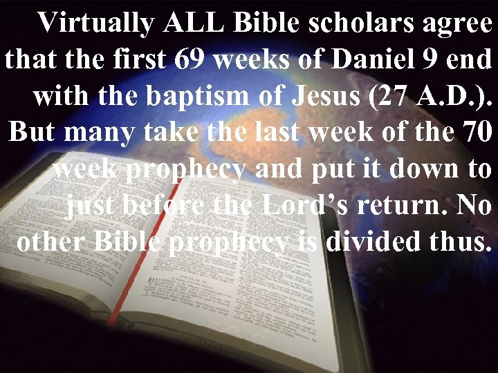 Virtually ALL Bible scholars agree that the first 69 weeks of Daniel 9 end