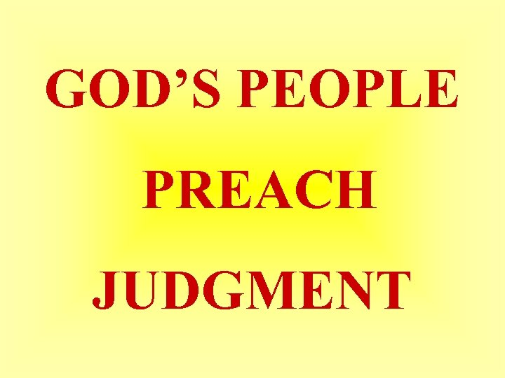GOD'S PEOPLE PREACH JUDGMENT
