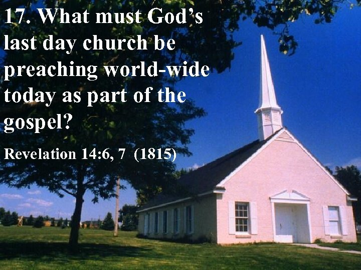 17. What must God's last day church be preaching world-wide today as part of