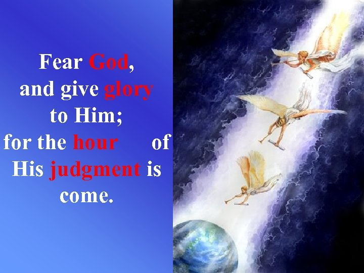Fear God, and give glory to Him; for the hour of His judgment is