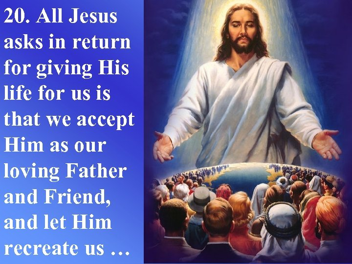 20. All Jesus asks in return for giving His life for us is that