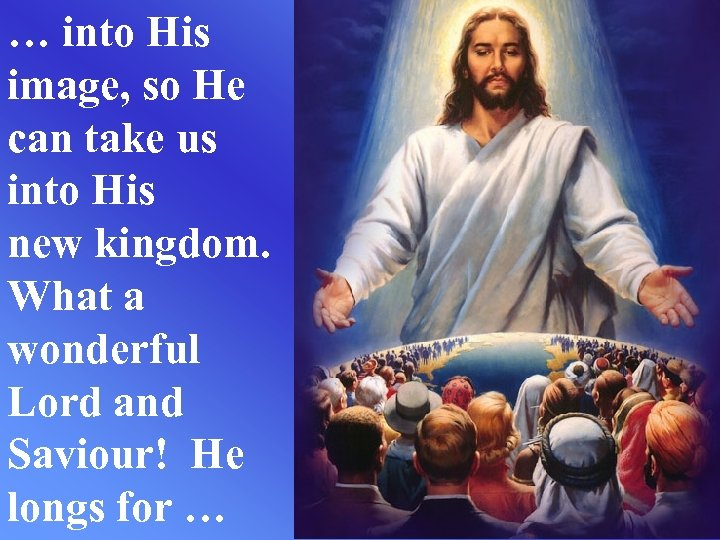 … into His image, so He can take us into His new kingdom. What