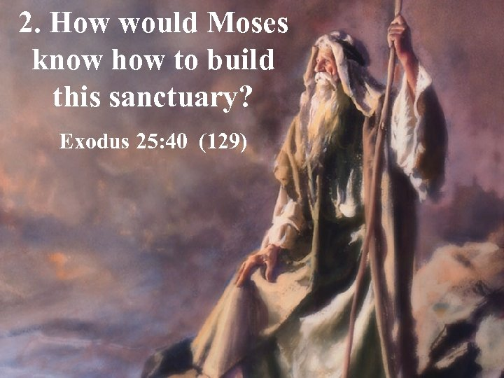 2. How would Moses know how to build this sanctuary? Exodus 25: 40 (129)