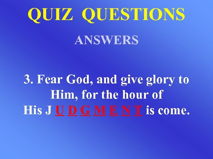 QUIZ QUESTIONS ANSWERS 3. Fear God, and give glory to Him, for the hour