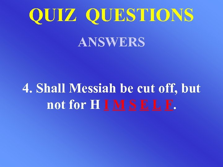 QUIZ QUESTIONS ANSWERS 4. Shall Messiah be cut off, but not for H I
