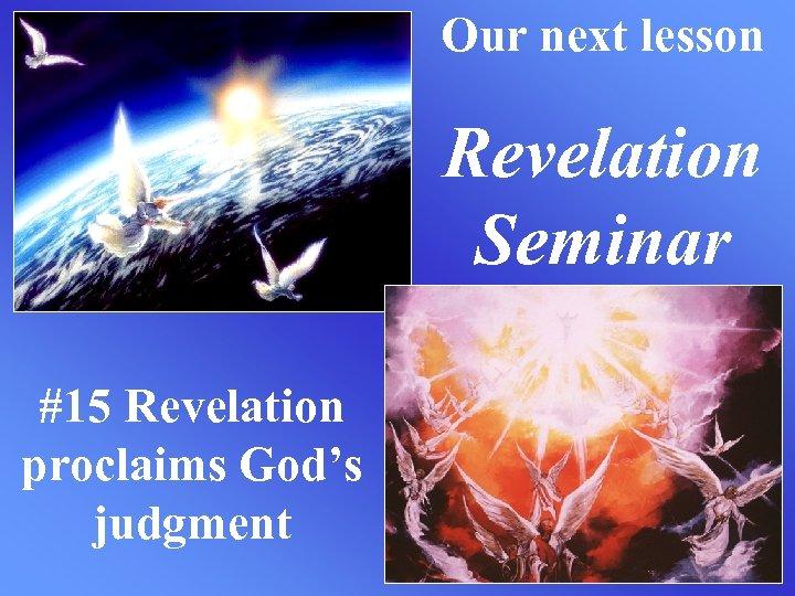 Our next lesson Revelation Seminar #15 Revelation proclaims God's judgment