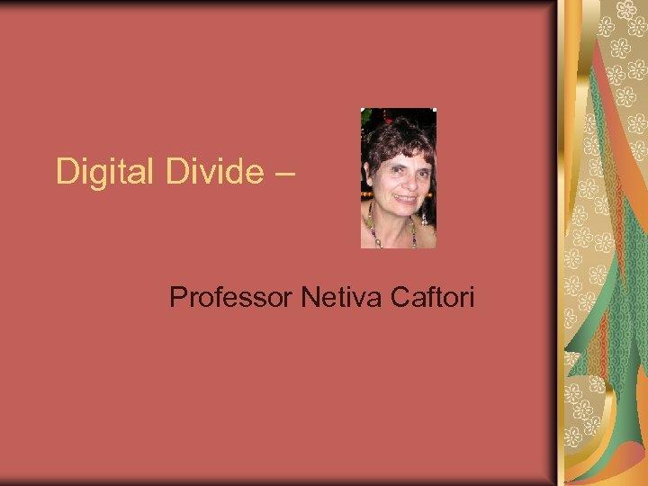 Digital Divide – Professor Netiva Caftori