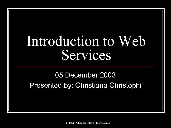 Introduction to Web Services 05 December 2003 Presented by: Christiana Christophi EPL 602: Advanced