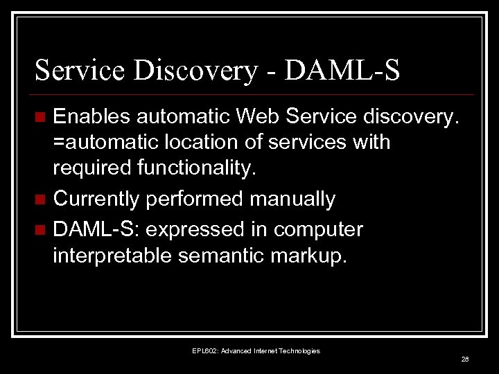 Service Discovery - DAML-S Enables automatic Web Service discovery. =automatic location of services with