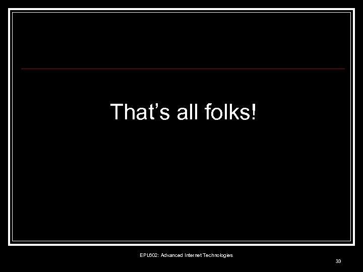 That's all folks! EPL 602: Advanced Internet Technologies 33