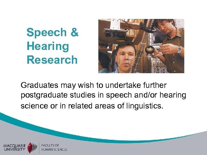 Speech & Hearing Research Graduates may wish to undertake further postgraduate studies in speech