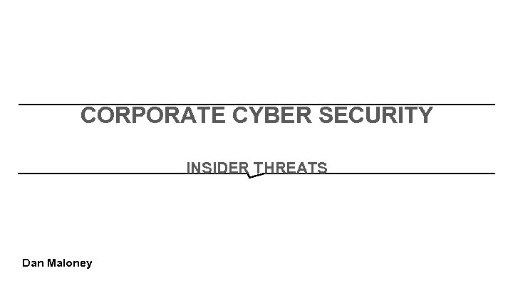 CORPORATE CYBER SECURITY INSIDER THREATS Dan Maloney