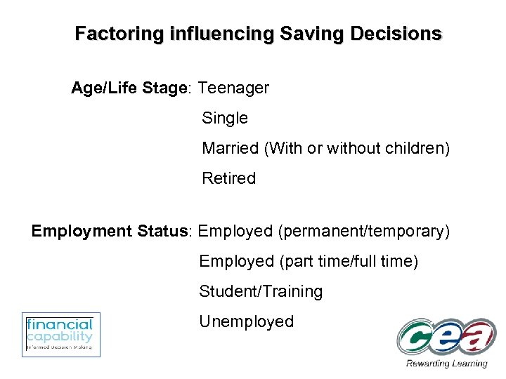 Factoring influencing Saving Decisions Age/Life Stage: Teenager Single Married (With or without children) Retired