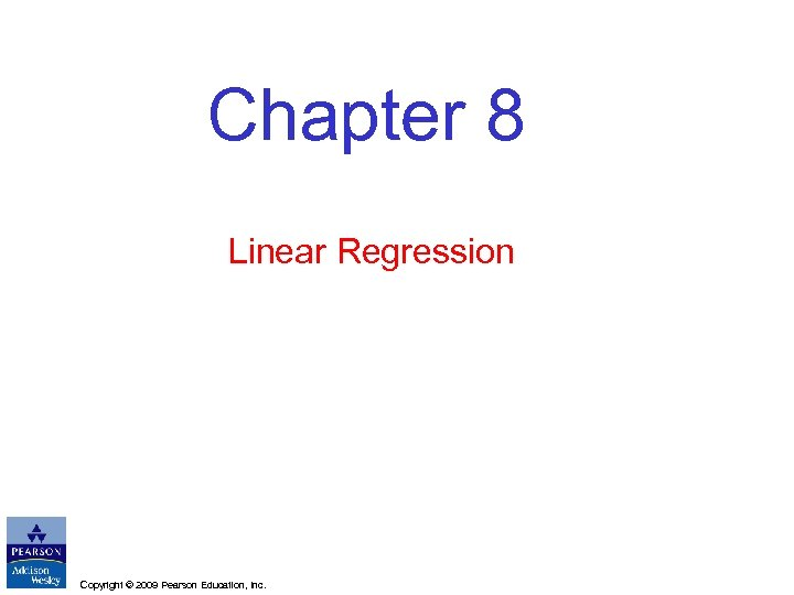 Chapter 8 Linear Regression Copyright © 2009 Pearson Education, Inc.