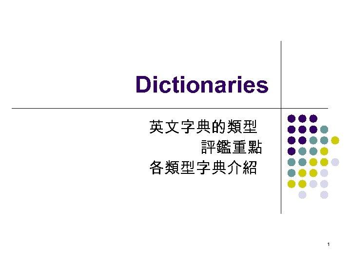 Dictionaries 英文字典的類型 評鑑重點 各類型字典介紹 1