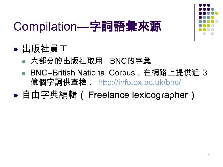 Compilation—字詞語彙來源 l 出版社員 l l l 大部分的出版社取用 BNC的字彙 BNC--British National Corpus,在網路上提供近 3 億個字詞供查檢, http: