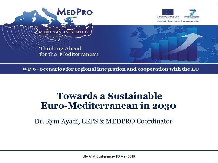 Towards a Sustainable Euro-Mediterranean in 2030 Dr. Rym Ayadi, CEPS & MEDPRO Coordinator UN-PAM