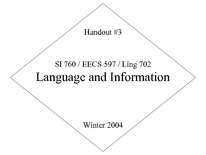 Handout #3 SI 760 / EECS 597 / Ling 702 Language and Information Winter