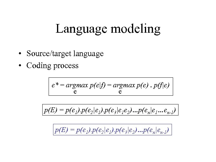 Language modeling • Source/target language • Coding process e* = argmax p(e|f) = argmax