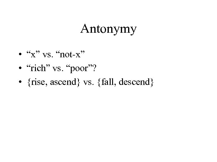 "Antonymy • ""x"" vs. ""not-x"" • ""rich"" vs. ""poor""? • {rise, ascend} vs. {fall,"