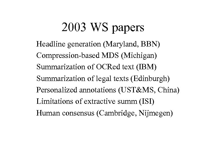 2003 WS papers Headline generation (Maryland, BBN) Compression-based MDS (Michigan) Summarization of OCRed text