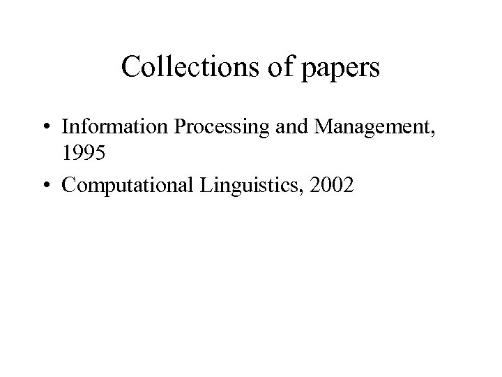 Collections of papers • Information Processing and Management, 1995 • Computational Linguistics, 2002