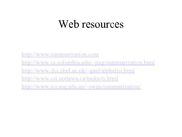 Web resources http: //www. summarization. com http: //www. cs. columbia. edu/~jing/summarization. html http: //www.