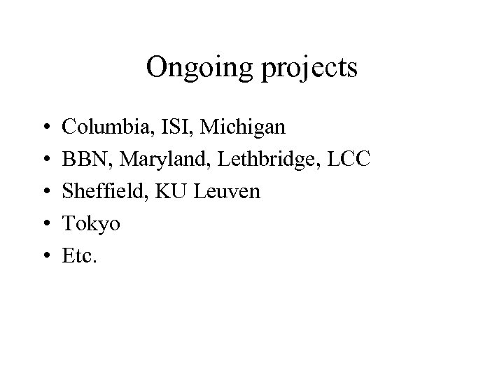 Ongoing projects • • • Columbia, ISI, Michigan BBN, Maryland, Lethbridge, LCC Sheffield, KU