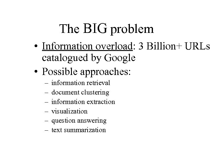 The BIG problem • Information overload: 3 Billion+ URLs catalogued by Google • Possible