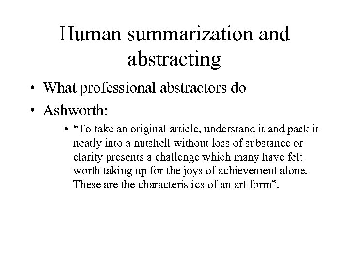 "Human summarization and abstracting • What professional abstractors do • Ashworth: • ""To take"