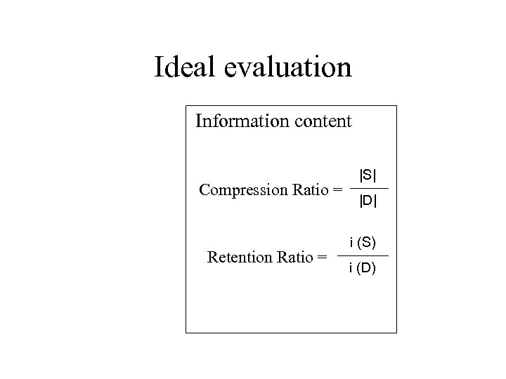 Ideal evaluation Information content Compression Ratio = Retention Ratio = |S| |D| i (S)