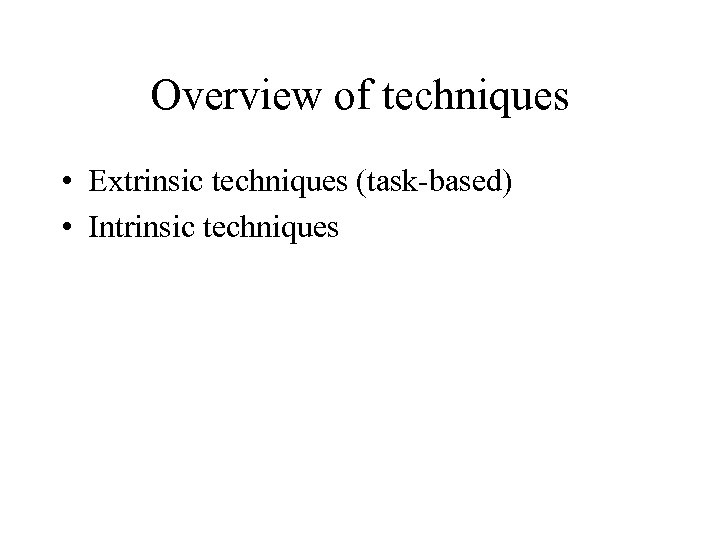 Overview of techniques • Extrinsic techniques (task-based) • Intrinsic techniques