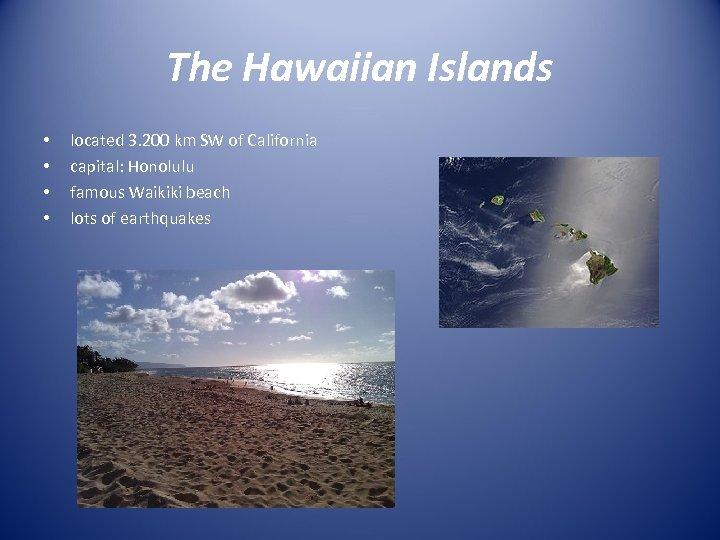 The Hawaiian Islands • • located 3. 200 km SW of California capital: Honolulu