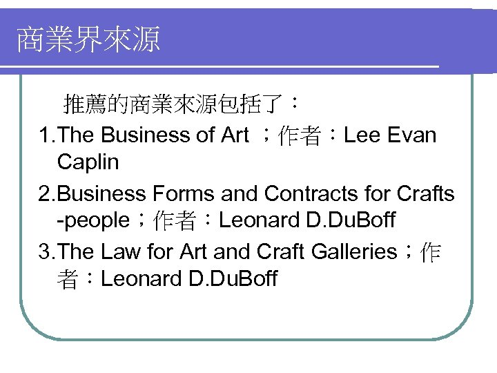 商業界來源 推薦的商業來源包括了: 1. The Business of Art ;作者:Lee Evan Caplin 2. Business Forms and