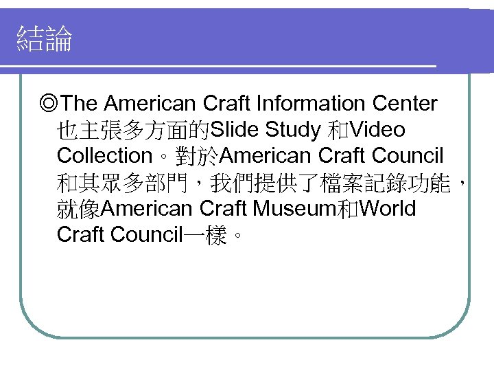 結論 ◎The American Craft Information Center 也主張多方面的Slide Study 和Video Collection。對於American Craft Council 和其眾多部門,我們提供了檔案記錄功能, 就像American